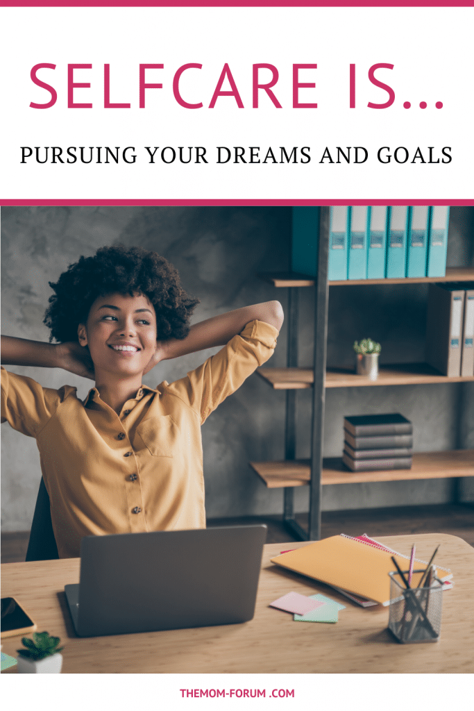 Selfcare is pursuing your dreams and your goals because even though you have children, that doesn't mean that your own personal dreams and goals have to stop. Once we have kids,a lot of us we put all of our stuff...our dreams, goals, wants and needs.. on the back burner. But you don't have to, and actually, you shouldn't. It's important that you maintain a level of individuality.